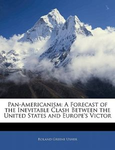 Pan-Americanism A Forecast Of The Inevitable Clash Between The United States and Europes Victor