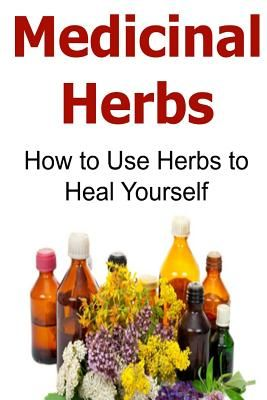 Medicinal Herbs How To Use Heal Yourself