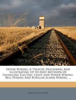 House Wiring: A Treatise Describing and Illustrating Up-To-Date ...