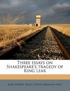 A Thesis For An Essay Should Three Essays On Shakespeares Tragedy Of King Lear By John Robert Seeley  Ernest Abraham Hart  Paperback Thesis Statement For An Essay also What Is A Thesis Statement For An Essay Three Essays On Shakespeares Tragedy Of King Lear By John Robert  High School Dropout Essay
