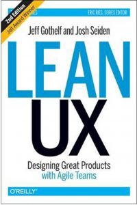Lean UX: Designing Great Products with Agile Teams by Jeff Gothelf and Josh Seiden - Hardcover