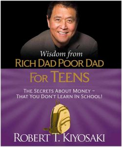 Wisdom from Rich Dad, Poor Dad for Teens: The Secrets about Money--That You Don't Learn in School! by Robert Kiyosaki - Hardcover