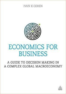 Economics For Business : A Guide To Decision Making In A Complex Global Macroeconomy By Ivan K. Cohen