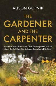 Gardener and the Carpenter : What the New Science of Child Development Tells Us about the Relationship Betwee