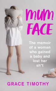 Mum Face : The Memoir of a Woman Who Gained a Baby and Lost Her Shit