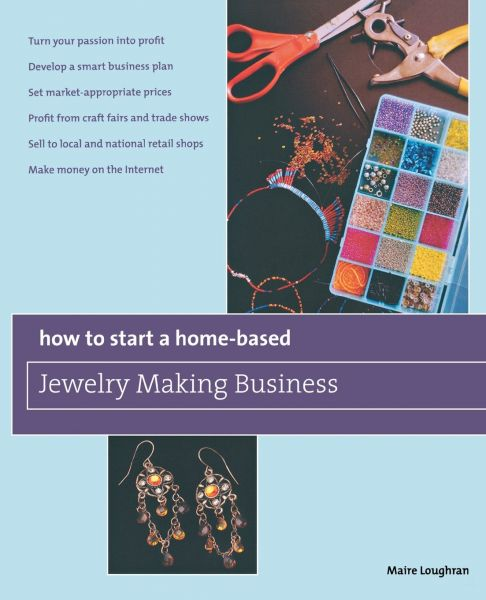 How to Start a Home-Based Jewelry Making Business: *Turn Your Passion Into  Profit *Develop A Smart Business Plan *Set Market-Appropriate Prices     On