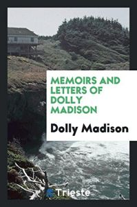 Memoirs and Letters of Dolly Madison by  Dolly Madison