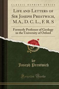 Life and Letters of Sir Joseph Prestwich, M.A., D. C. L., F. R. S: Formerly Professor of Geology in the University of Oxford  by  Joseph Prestwich Sir