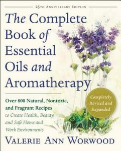 The Complete Book of Essential Oils and Aromatherapy : Over 800 Natural, Nontoxic, and Fragrant Recipes to Create Health, Beauty, and Safe Home and Wo (25th Anniversary Revised)
